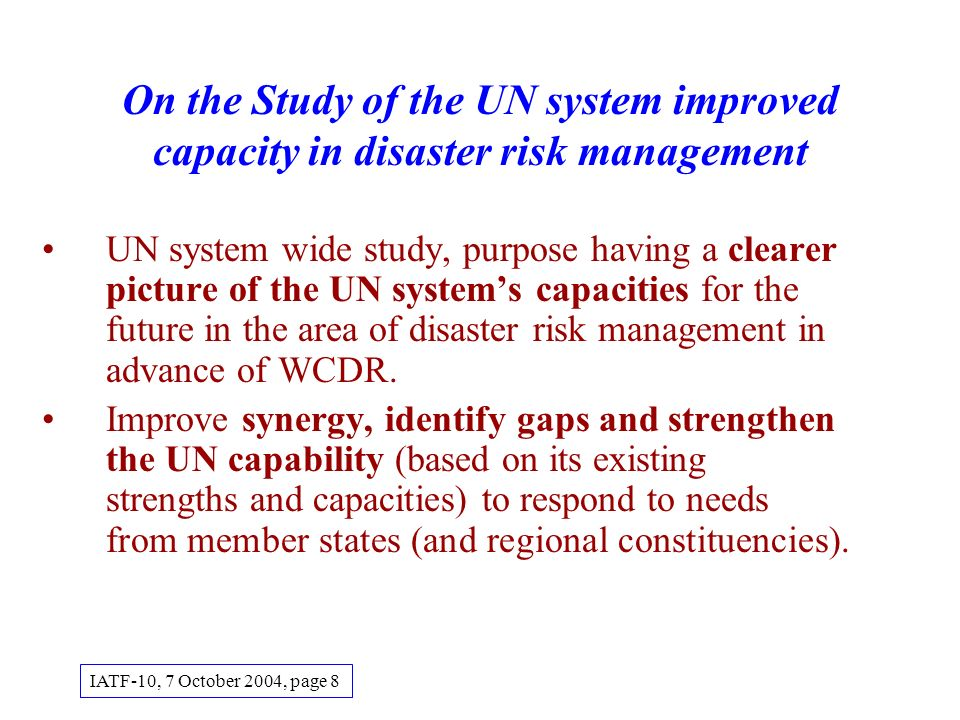 On the Study of the UN system improved capacity in disaster risk management UN system wide study, purpose having a clearer picture of the UN systems capacities for the future in the area of disaster risk management in advance of WCDR.