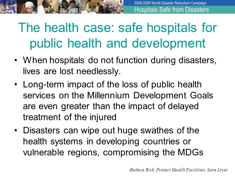 Reduce Risk, Protect Health Facilities, Save Lives The social and political case: much to lose, much to gain Public confidence in all levels of the United States government dropped after perceived inadequacies of the authorities readiness and response to Hurricane Katrina in New Orleans – during which the country witnessed the recovery of 44 dead bodies from an abandoned and damaged hospital.