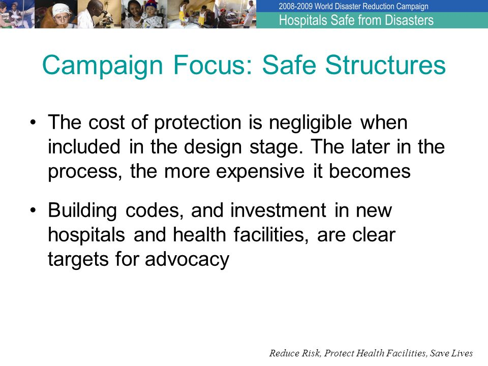Reduce Risk, Protect Health Facilities, Save Lives Campaign Focus: Functioning facilities Functional collapse, not structural damage, is the usual reason for hospitals being put out of service during disasters Protecting the non-structural contents of most hospitals will cost only around 1% of the cost of the whole facility, while protecting up to 90% of its value