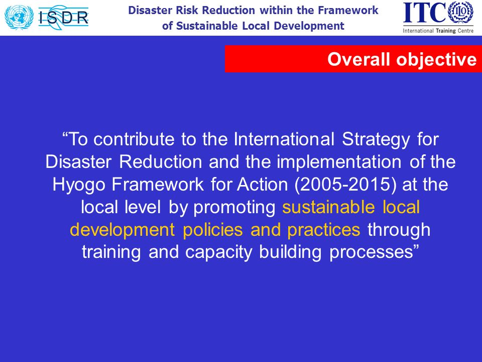 Disaster Risk Reduction within the Framework of Sustainable Local Development To contribute to the International Strategy for Disaster Reduction and t
