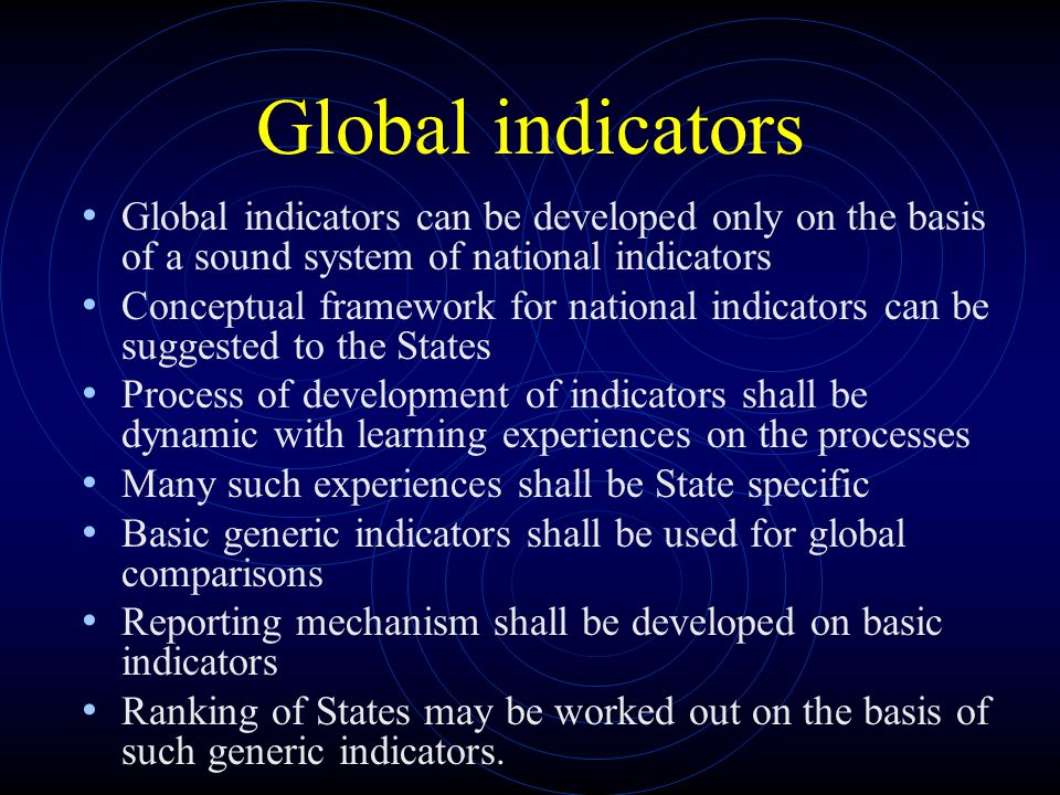 Global indicators Global indicators can be developed only on the basis of a sound system of national indicators Conceptual framework for national indicators can be suggested to the States Process of development of indicators shall be dynamic with learning experiences on the processes Many such experiences shall be State specific Basic generic indicators shall be used for global comparisons Reporting mechanism shall be developed on basic indicators Ranking of States may be worked out on the basis of such generic indicators.