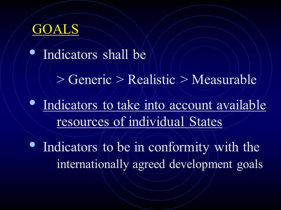 GOALS Indicators shall be > Generic > Realistic > Measurable Indicators to take into account available resources of individual States Indicators to be in conformity with the internationally agreed development goals