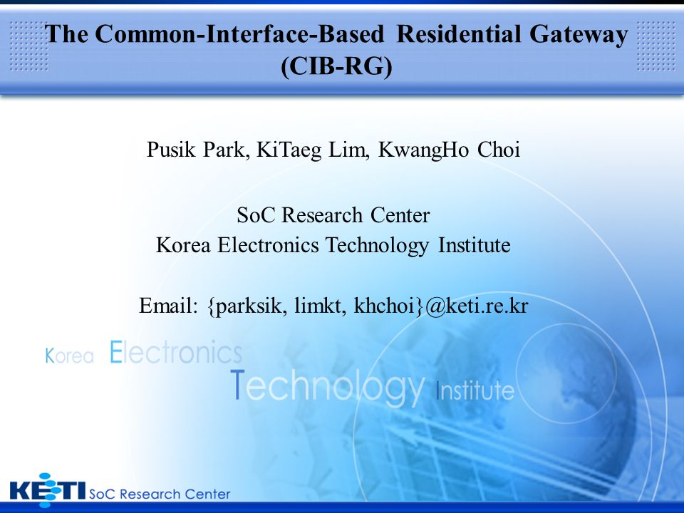 Introduction The Residential Gateway(RG) is at the heart of Home-area Networking Solution Current Industry Status Closed and Fixed architecture Support only a few interfaces Zero-Compatibility and Hard Expandability due to Non-standardization.