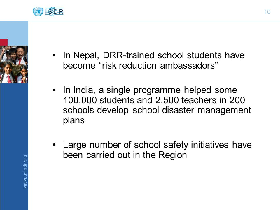 www.unisdr.org 10 In Nepal, DRR-trained school students have become risk reduction ambassadors In India, a single programme helped some 100,000 students and 2,500 teachers in 200 schools develop school disaster management plans Large number of school safety initiatives have been carried out in the Region