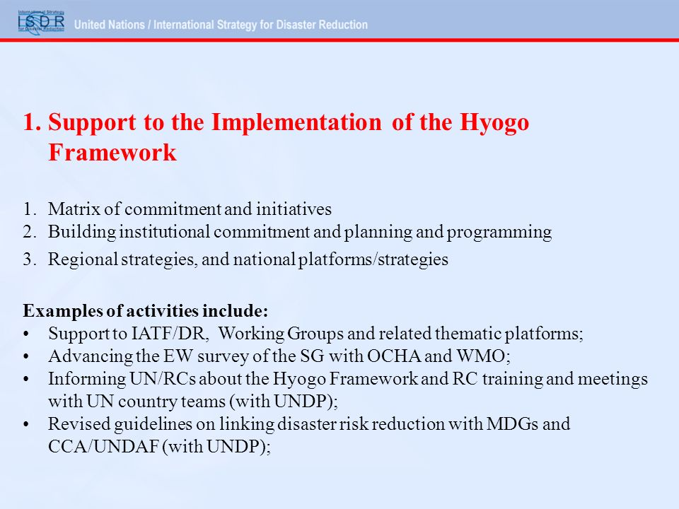 Examples of activities (continued): Integration of disaster risk reduction into environment policies and practices such as EIA (with UNEP and others); 2 Ministerial Conferences (Beijing, 27-29 Sept, Addis Ababa, 5-7 Dec, and Pacific Forum) Specific work plans developed in Africa, Asia, and Americas, developing in Europe.