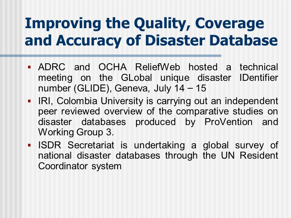 Improving the Quality, Coverage and Accuracy of Disaster Database ADRC and OCHA ReliefWeb hosted a technical meeting on the GLobal unique disaster IDentifier number (GLIDE), Geneva, July 14 – 15 IRI, Colombia University is carrying out an independent peer reviewed overview of the comparative studies on disaster databases produced by ProVention and Working Group 3.
