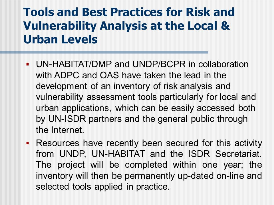 Tools and Best Practices for Risk and Vulnerability Analysis at the Local & Urban Levels UN-HABITAT/DMP and UNDP/BCPR in collaboration with ADPC and OAS have taken the lead in the development of an inventory of risk analysis and vulnerability assessment tools particularly for local and urban applications, which can be easily accessed both by UN-ISDR partners and the general public through the Internet.