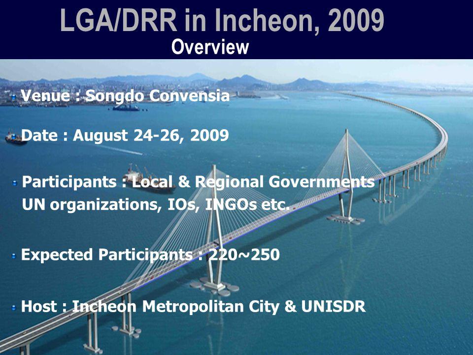 Overview LGA/DRR in Incheon, 2009 Venue : Songdo Convensia Participants : Local & Regional Governments UN organizations, IOs, INGOs etc.