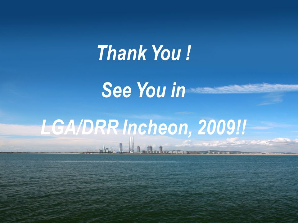 Thank You ! See You in LGA/DRR Incheon, 2009!!