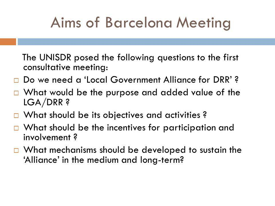 Aims of Barcelona Meeting The UNISDR posed the following questions to the first consultative meeting: Do we need a Local Government Alliance for DRR .