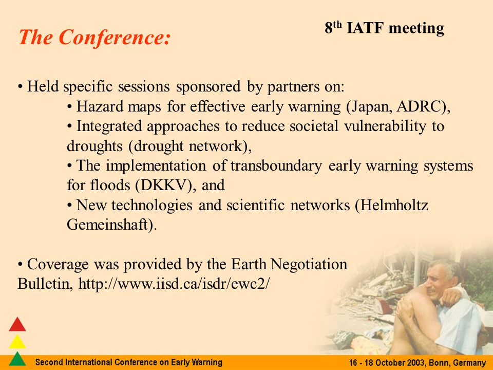 8 th IATF meeting The Conference: Held specific sessions sponsored by partners on: Hazard maps for effective early warning (Japan, ADRC), Integrated approaches to reduce societal vulnerability to droughts (drought network), The implementation of transboundary early warning systems for floods (DKKV), and New technologies and scientific networks (Helmholtz Gemeinshaft).