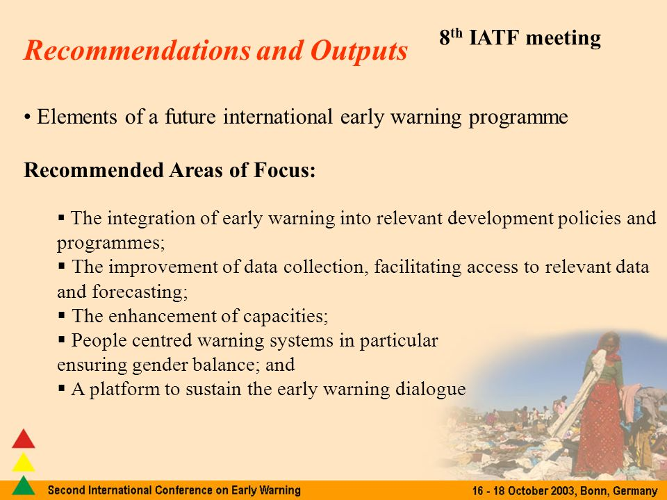 8 th IATF meeting Recommendations and Outputs Elements of a future international early warning programme Recommended Areas of Focus: The integration of early warning into relevant development policies and programmes; The improvement of data collection, facilitating access to relevant data and forecasting; The enhancement of capacities; People centred warning systems in particular ensuring gender balance; and A platform to sustain the early warning dialogue