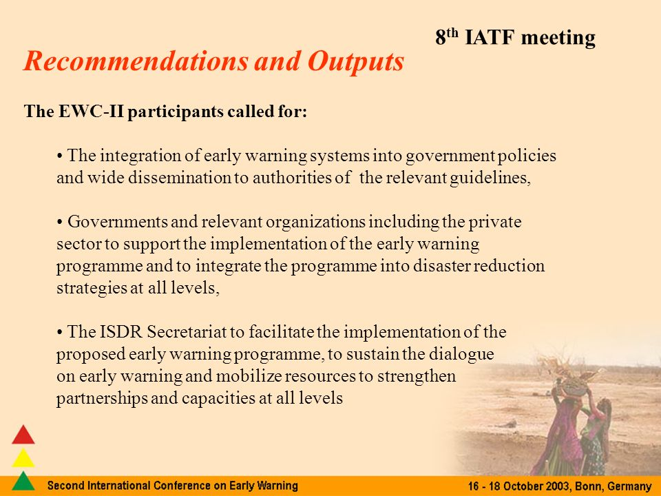 8 th IATF meeting Recommendations and Outputs The EWC-II participants called for: The integration of early warning systems into government policies and wide dissemination to authorities of the relevant guidelines, Governments and relevant organizations including the private sector to support the implementation of the early warning programme and to integrate the programme into disaster reduction strategies at all levels, The ISDR Secretariat to facilitate the implementation of the proposed early warning programme, to sustain the dialogue on early warning and mobilize resources to strengthen partnerships and capacities at all levels