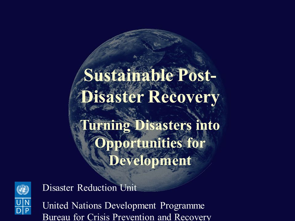 Sustainable Post-Disaster Recovery Turning Disasters into Opportunities for Development Disaster Reduction Unit United Nations Development Programme B
