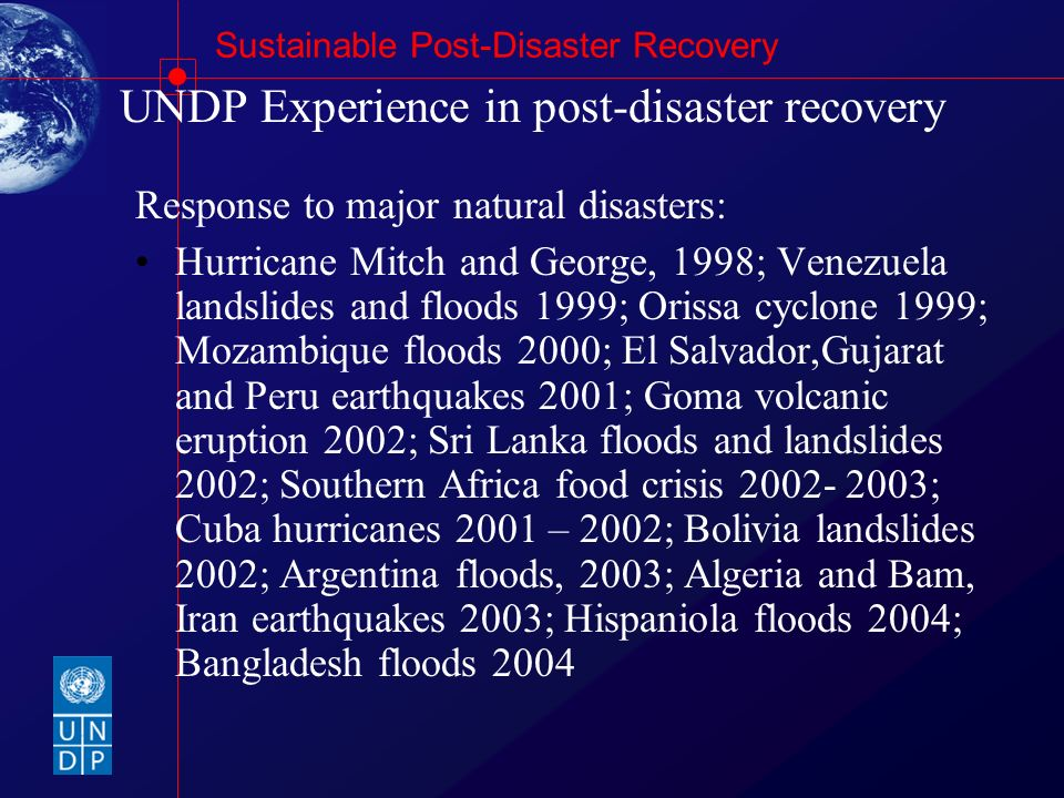 Sustainable Post-Disaster Recovery UNDP Experience in post-disaster recovery Response to major natural disasters: Hurricane Mitch and George, 1998; Ve