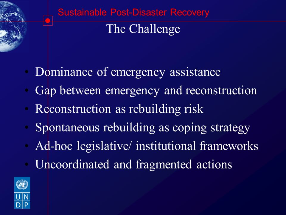 Sustainable Post-Disaster Recovery A New Approach to Recovery Building on Local and National Capacities Decentralised planning and programming Risk management and reduction Demonstration effect Enhanced co-ordination