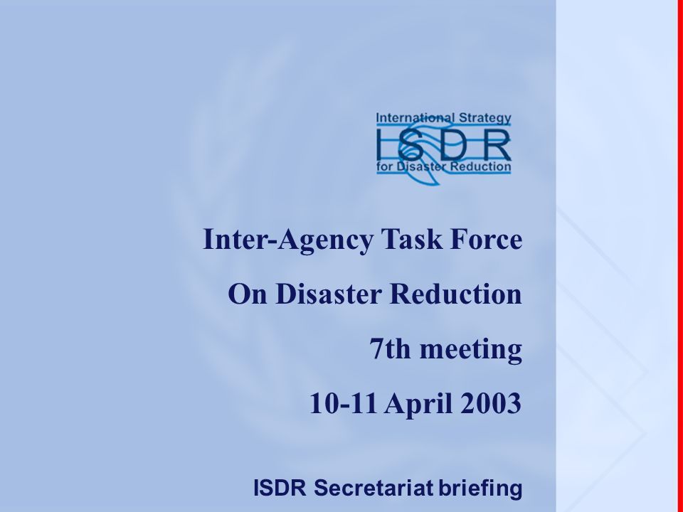Inter-Agency Task Force On Disaster Reduction 7th meeting 10-11 April 2003 ISDR Secretariat briefing