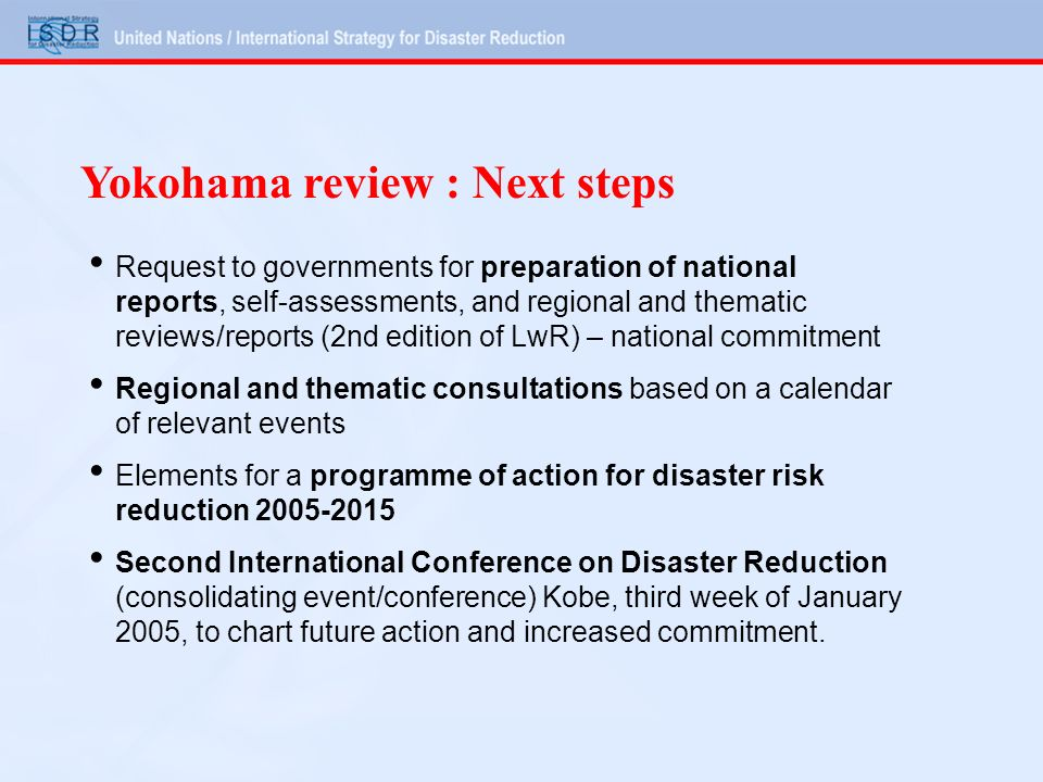 Yokohama review : Next steps Request to governments for preparation of national reports, self-assessments, and regional and thematic reviews/reports (2nd edition of LwR) – national commitment Regional and thematic consultations based on a calendar of relevant events Elements for a programme of action for disaster risk reduction 2005-2015 Second International Conference on Disaster Reduction (consolidating event/conference) Kobe, third week of January 2005, to chart future action and increased commitment.