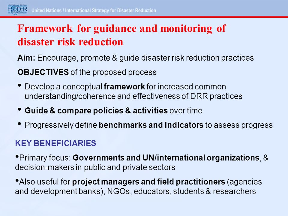 Framework for guidance and monitoring of disaster risk reduction Aim: Encourage, promote & guide disaster risk reduction practices OBJECTIVES of the proposed process Develop a conceptual framework for increased common understanding/coherence and effectiveness of DRR practices Guide & compare policies & activities over time Progressively define benchmarks and indicators to assess progress KEY BENEFICIARIES Primary focus: Governments and UN/international organizations, & decision-makers in public and private sectors Also useful for project managers and field practitioners (agencies and development banks), NGOs, educators, students & researchers