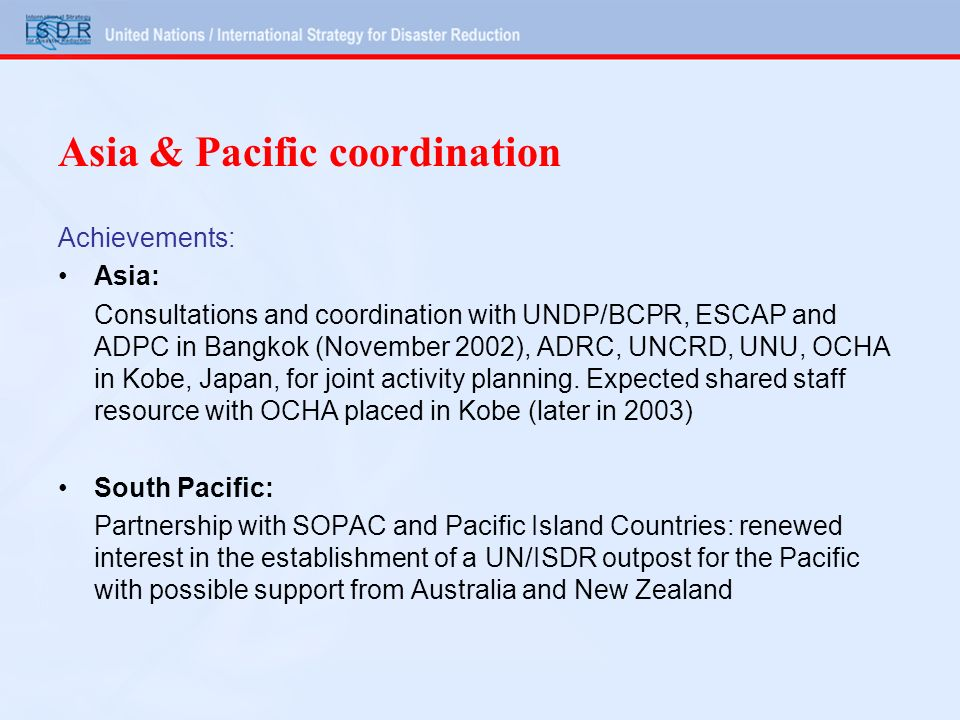 Asia & Pacific coordination Achievements: Asia: Consultations and coordination with UNDP/BCPR, ESCAP and ADPC in Bangkok (November 2002), ADRC, UNCRD, UNU, OCHA in Kobe, Japan, for joint activity planning.