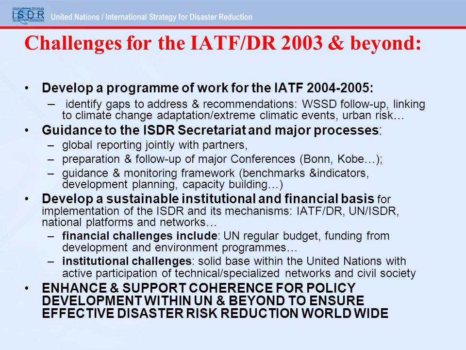 Challenges for the IATF/DR 2003 & beyond: Develop a programme of work for the IATF 2004-2005: – identify gaps to address & recommendations: WSSD follow-up, linking to climate change adaptation/extreme climatic events, urban risk… Guidance to the ISDR Secretariat and major processes: –global reporting jointly with partners, –preparation & follow-up of major Conferences (Bonn, Kobe…); –guidance & monitoring framework (benchmarks &indicators, development planning, capacity building…) Develop a sustainable institutional and financial basis for implementation of the ISDR and its mechanisms: IATF/DR, UN/ISDR, national platforms and networks… –financial challenges include: UN regular budget, funding from development and environment programmes… –institutional challenges: solid base within the United Nations with active participation of technical/specialized networks and civil society ENHANCE & SUPPORT COHERENCE FOR POLICY DEVELOPMENT WITHIN UN & BEYOND TO ENSURE EFFECTIVE DISASTER RISK REDUCTION WORLD WIDE