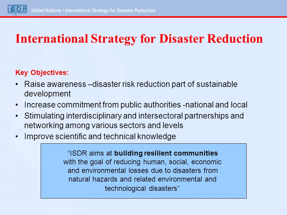 International Strategy for Disaster Reduction Key Objectives: Raise awareness –disaster risk reduction part of sustainable development Increase commitment from public authorities -national and local Stimulating interdisciplinary and intersectoral partnerships and networking among various sectors and levels Improve scientific and technical knowledge ISDR aims at building resilient communities with the goal of reducing human, social, economic and environmental losses due to disasters from natural hazards and related environmental and technological disasters