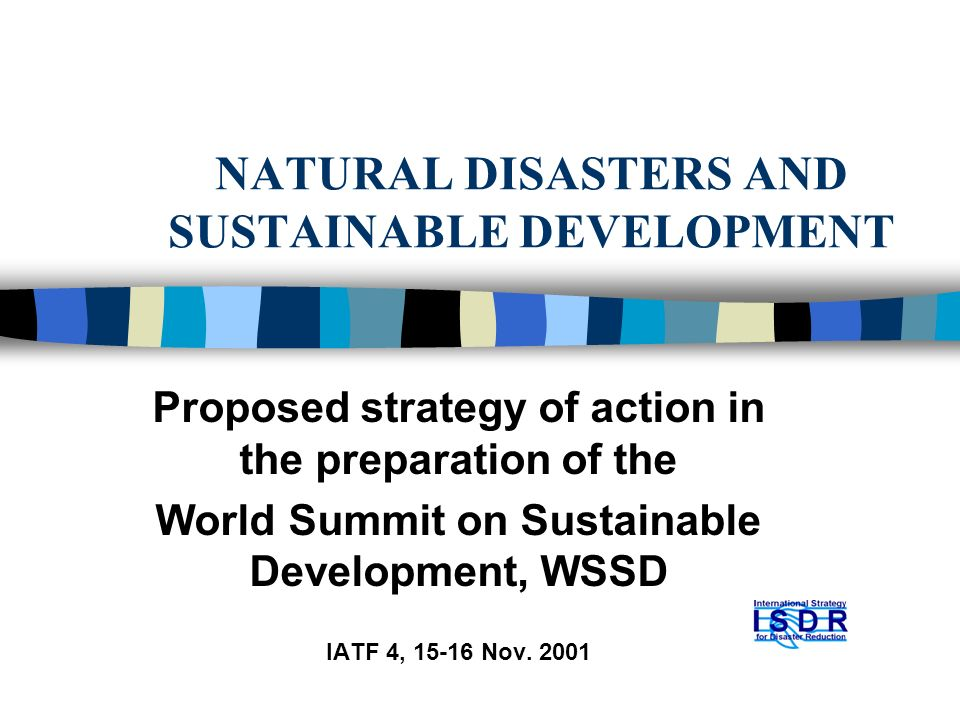 NATURAL DISASTERS AND SUSTAINABLE DEVELOPMENT Proposed strategy of action in the preparation of the World Summit on Sustainable Development, WSSD IATF 4, Nov.