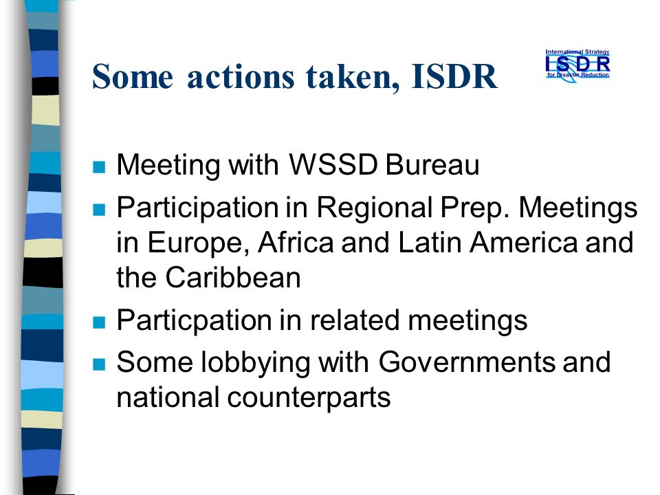 Some actions taken, ISDR n Meeting with WSSD Bureau n Participation in Regional Prep. Meetings in Europe, Africa and Latin America and the Caribbean n