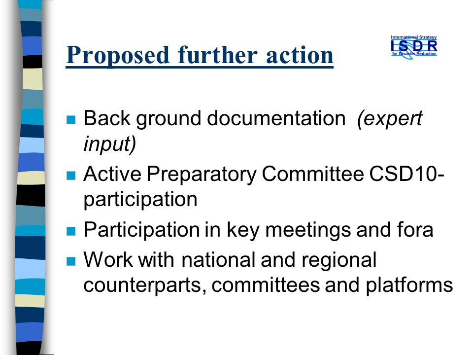 Proposed further action n Back ground documentation (expert input) n Active Preparatory Committee CSD10- participation n Participation in key meetings and fora n Work with national and regional counterparts, committees and platforms