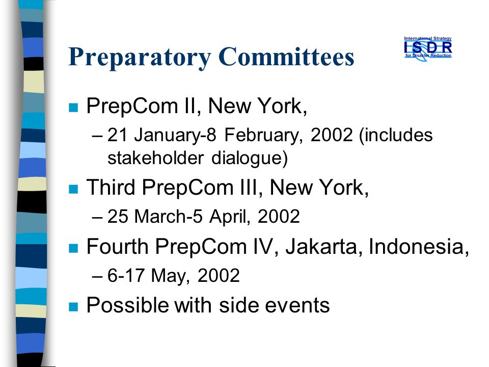 Preparatory Committees n PrepCom II, New York, –21 January-8 February, 2002 (includes stakeholder dialogue) n Third PrepCom III, New York, –25 March-5 April, 2002 n Fourth PrepCom IV, Jakarta, Indonesia, –6-17 May, 2002 n Possible with side events