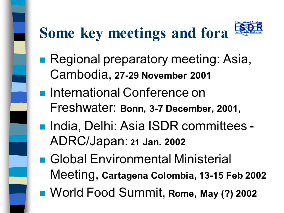 Some key meetings and fora n Regional preparatory meeting: Asia, Cambodia, 27-29 November 2001 n International Conference on Freshwater: Bonn, 3-7 Dec