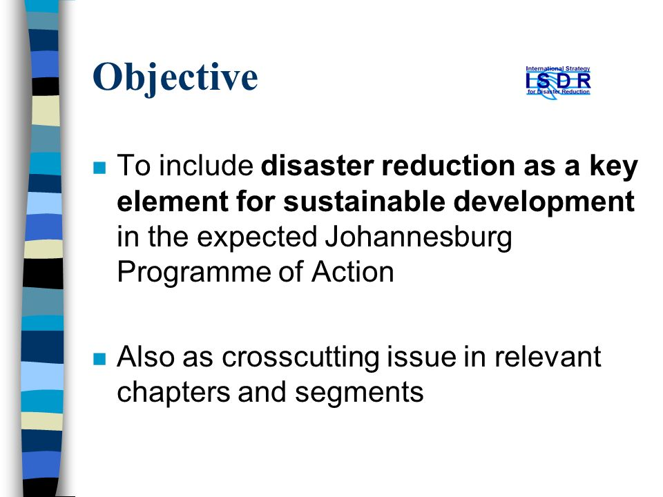 Objective n To include disaster reduction as a key element for sustainable development in the expected Johannesburg Programme of Action n Also as crosscutting issue in relevant chapters and segments