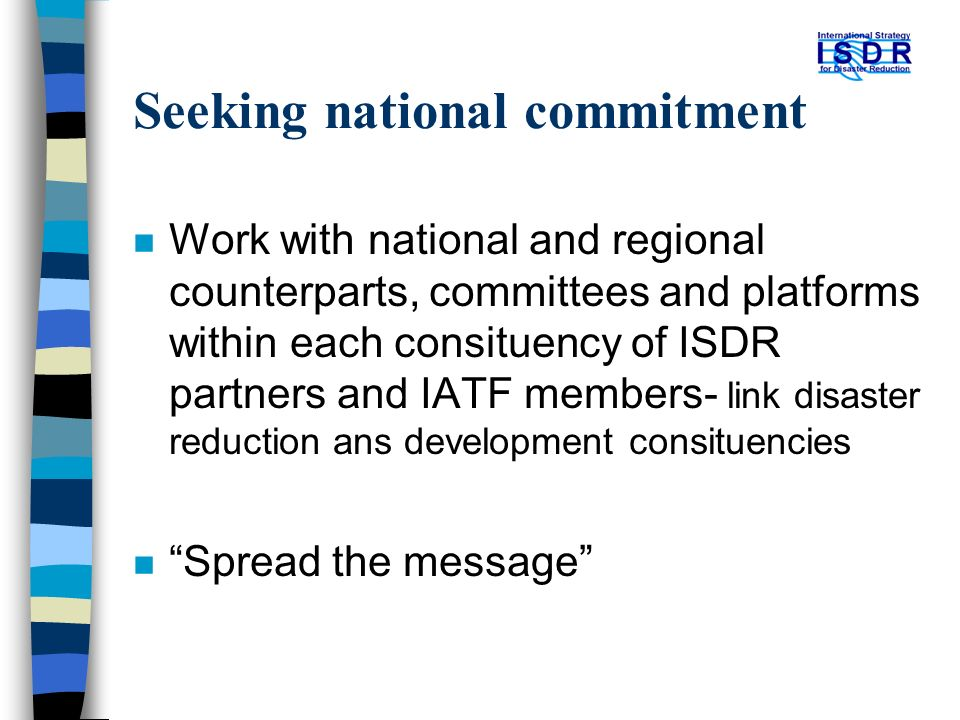 Seeking national commitment n Work with national and regional counterparts, committees and platforms within each consituency of ISDR partners and IATF