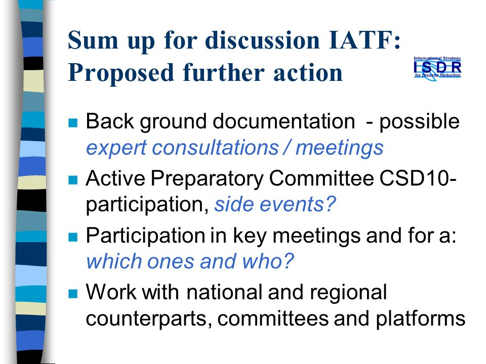 Sum up for discussion IATF: Proposed further action n Back ground documentation - possible expert consultations / meetings n Active Preparatory Committee CSD10- participation, side events.