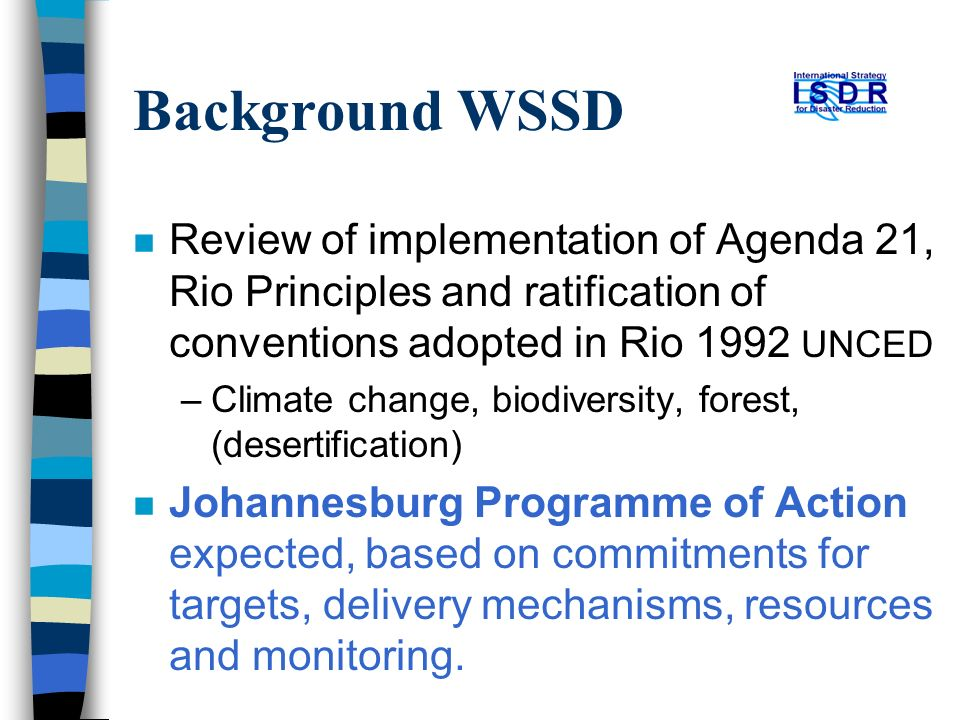 Background WSSD n Review of implementation of Agenda 21, Rio Principles and ratification of conventions adopted in Rio 1992 UNCED –Climate change, biodiversity, forest, (desertification) n Johannesburg Programme of Action expected, based on commitments for targets, delivery mechanisms, resources and monitoring.