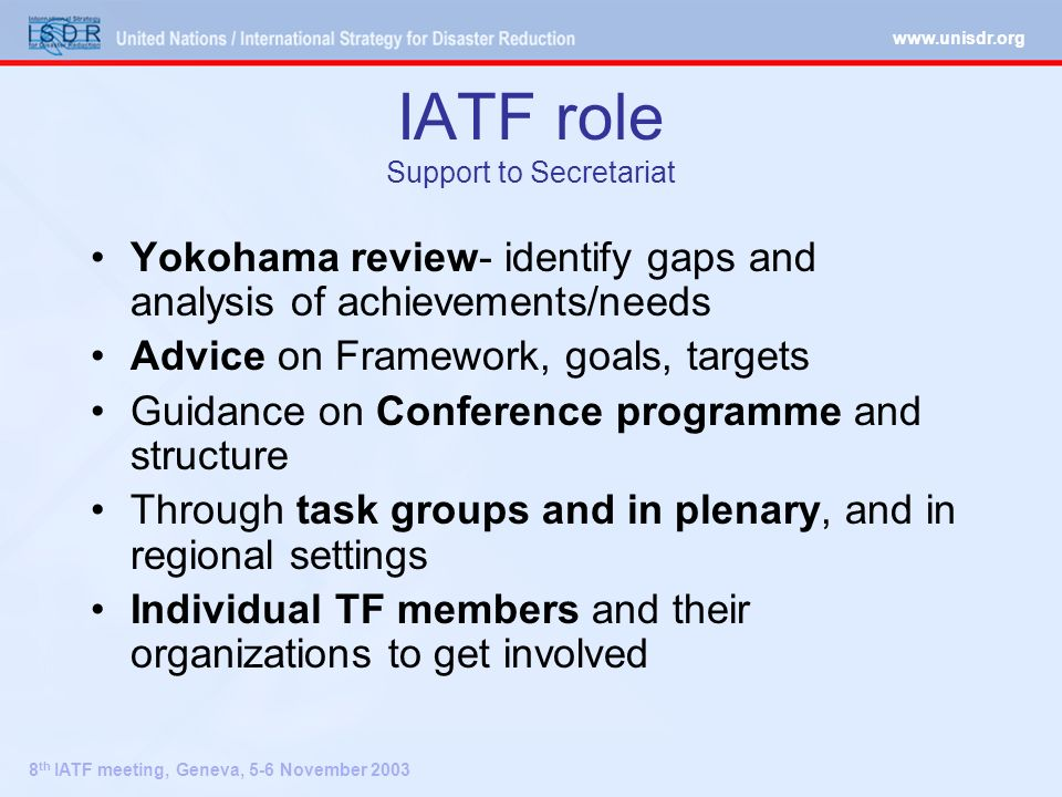 8 th IATF meeting, Geneva, 5-6 November 2003 IATF role Support to Secretariat Yokohama review- identify gaps and analysis of achievements/needs Advice on Framework, goals, targets Guidance on Conference programme and structure Through task groups and in plenary, and in regional settings Individual TF members and their organizations to get involved