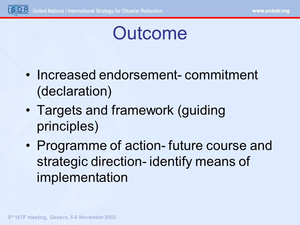 8 th IATF meeting, Geneva, 5-6 November 2003 Outcome Increased endorsement- commitment (declaration) Targets and framework (guiding principles) Programme of action- future course and strategic direction- identify means of implementation