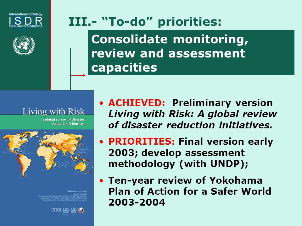 III.- To-do priorities: Consolidate monitoring, review and assessment capacities ACHIEVED: Preliminary version Living with Risk: A global review of disaster reduction initiatives.