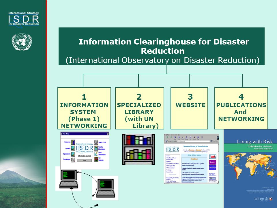 Information Clearinghouse for Disaster Reduction (International Observatory on Disaster Reduction) 1 INFORMATION SYSTEM (Phase 1) NETWORKING 2 SPECIALIZED LIBRARY (with UN Library) 3 WEBSITE 4 PUBLICATIONS And NETWORKING