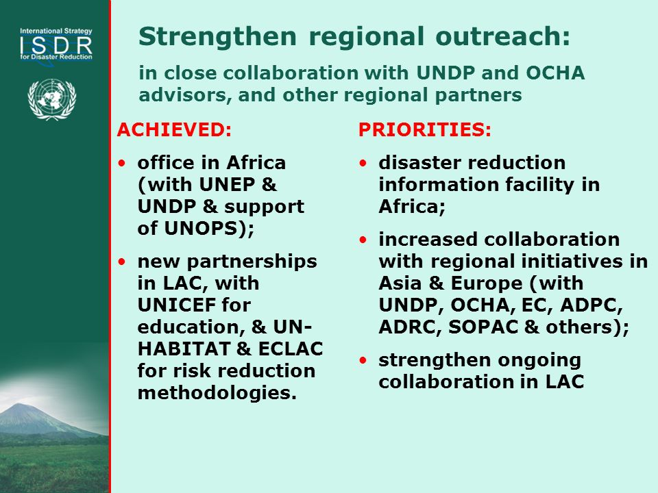 Strengthen regional outreach: in close collaboration with UNDP and OCHA advisors, and other regional partners ACHIEVED: office in Africa (with UNEP & UNDP & support of UNOPS); new partnerships in LAC, with UNICEF for education, & UN- HABITAT & ECLAC for risk reduction methodologies.