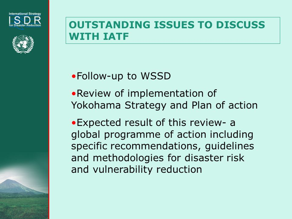 OUTSTANDING ISSUES TO DISCUSS WITH IATF Follow-up to WSSD Review of implementation of Yokohama Strategy and Plan of action Expected result of this review- a global programme of action including specific recommendations, guidelines and methodologies for disaster risk and vulnerability reduction