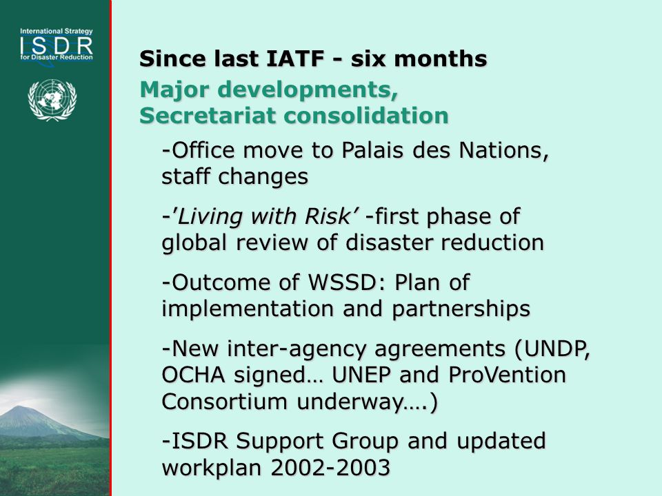 Since last IATF - six months Major developments, Secretariat consolidation -Office move to Palais des Nations, staff changes -Living with Risk -first phase of global review of disaster reduction -Outcome of WSSD: Plan of implementation and partnerships -New inter-agency agreements (UNDP, OCHA signed… UNEP and ProVention Consortium underway….) -ISDR Support Group and updated workplan 2002-2003