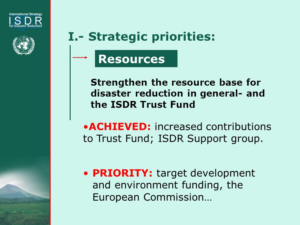 I.- Strategic priorities: PRIORITY: target development and environment funding, the European Commission… Strengthen the resource base for disaster reduction in general- and the ISDR Trust Fund Resources ACHIEVED: increased contributions to Trust Fund; ISDR Support group.