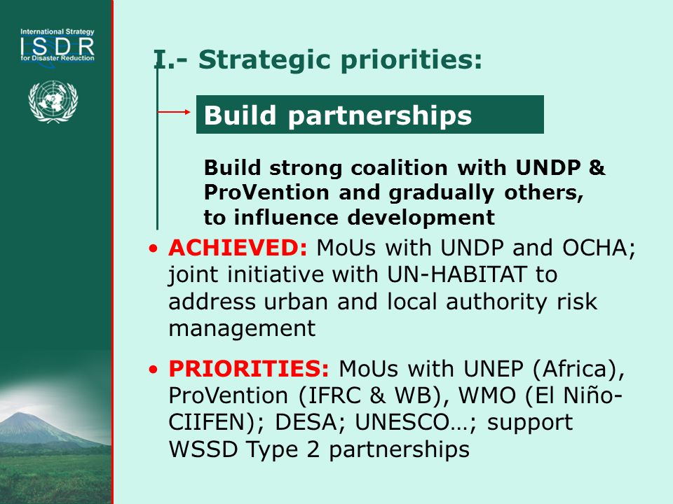 I.- Strategic priorities: ACHIEVED: MoUs with UNDP and OCHA; joint initiative with UN-HABITAT to address urban and local authority risk management PRIORITIES: MoUs with UNEP (Africa), ProVention (IFRC & WB), WMO (El Niño- CIIFEN); DESA; UNESCO…; support WSSD Type 2 partnerships Build strong coalition with UNDP & ProVention and gradually others, to influence development Build partnerships