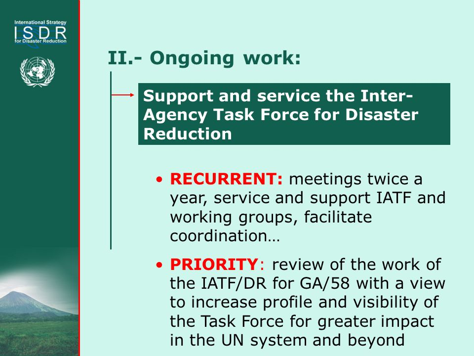 II.- Ongoing work: Support and service the Inter- Agency Task Force for Disaster Reduction RECURRENT: meetings twice a year, service and support IATF and working groups, facilitate coordination… PRIORITY: review of the work of the IATF/DR for GA/58 with a view to increase profile and visibility of the Task Force for greater impact in the UN system and beyond