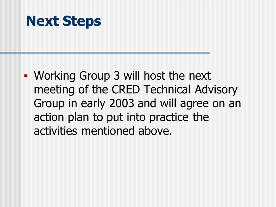 Next Steps Working Group 3 will host the next meeting of the CRED Technical Advisory Group in early 2003 and will agree on an action plan to put into practice the activities mentioned above.