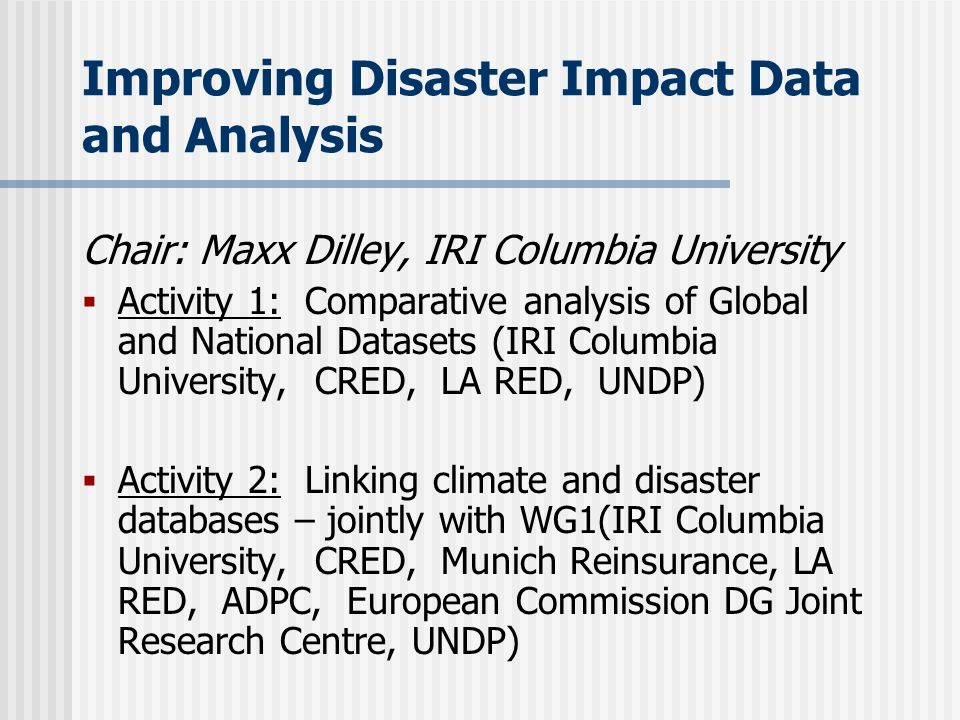 Improving Disaster Impact Data and Analysis Chair: Maxx Dilley, IRI Columbia University Activity 1: Comparative analysis of Global and National Datasets (IRI Columbia University, CRED, LA RED, UNDP) Activity 2: Linking climate and disaster databases – jointly with WG1(IRI Columbia University, CRED, Munich Reinsurance, LA RED, ADPC, European Commission DG Joint Research Centre, UNDP)