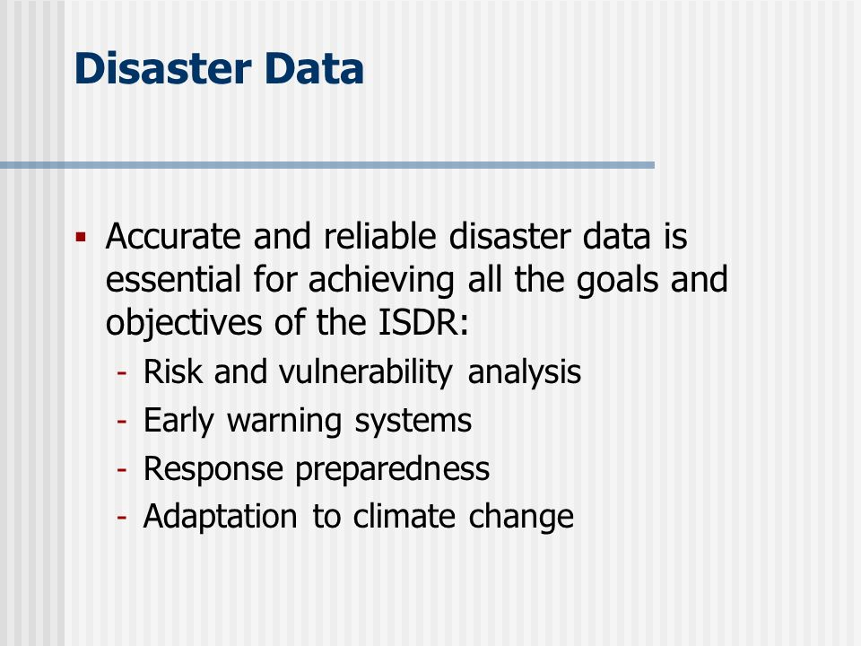 Disaster Data Accurate and reliable disaster data is essential for achieving all the goals and objectives of the ISDR: - Risk and vulnerability analysis - Early warning systems - Response preparedness - Adaptation to climate change