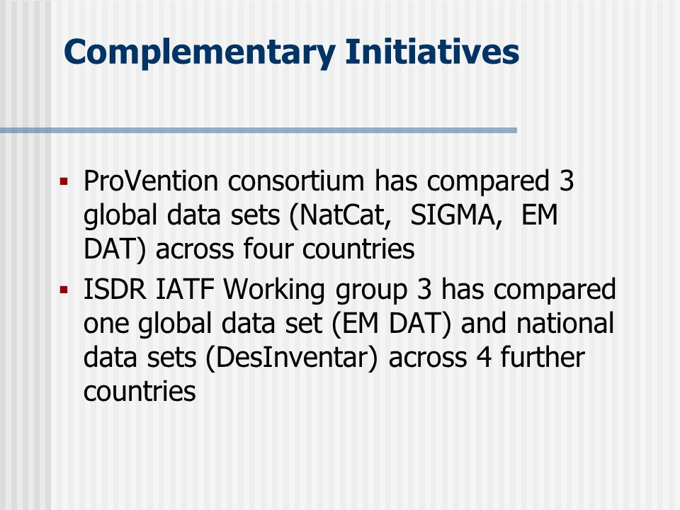 Complementary Initiatives ProVention consortium has compared 3 global data sets (NatCat, SIGMA, EM DAT) across four countries ISDR IATF Working group 3 has compared one global data set (EM DAT) and national data sets (DesInventar) across 4 further countries