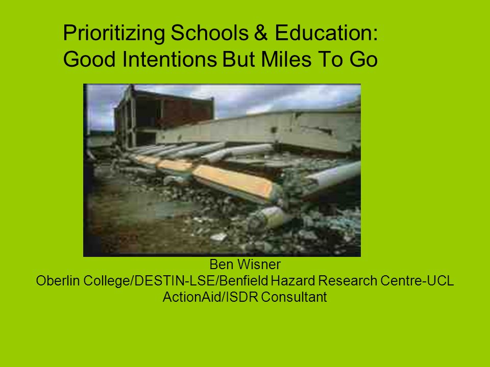 Prioritizing Schools & Education: Good Intentions But Miles To Go Ben Wisner Oberlin College/DESTIN-LSE/Benfield Hazard Research Centre-UCL ActionAid/ISDR Consultant